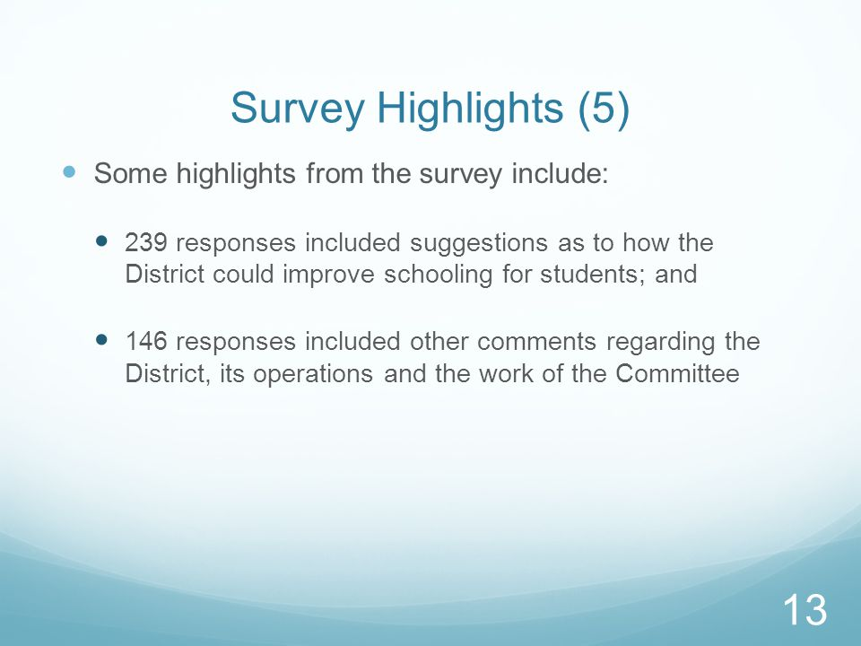 Survey Highlights (5) Some highlights from the survey include: 239 responses included suggestions as to how the District could improve schooling for students; and 146 responses included other comments regarding the District, its operations and the work of the Committee 13
