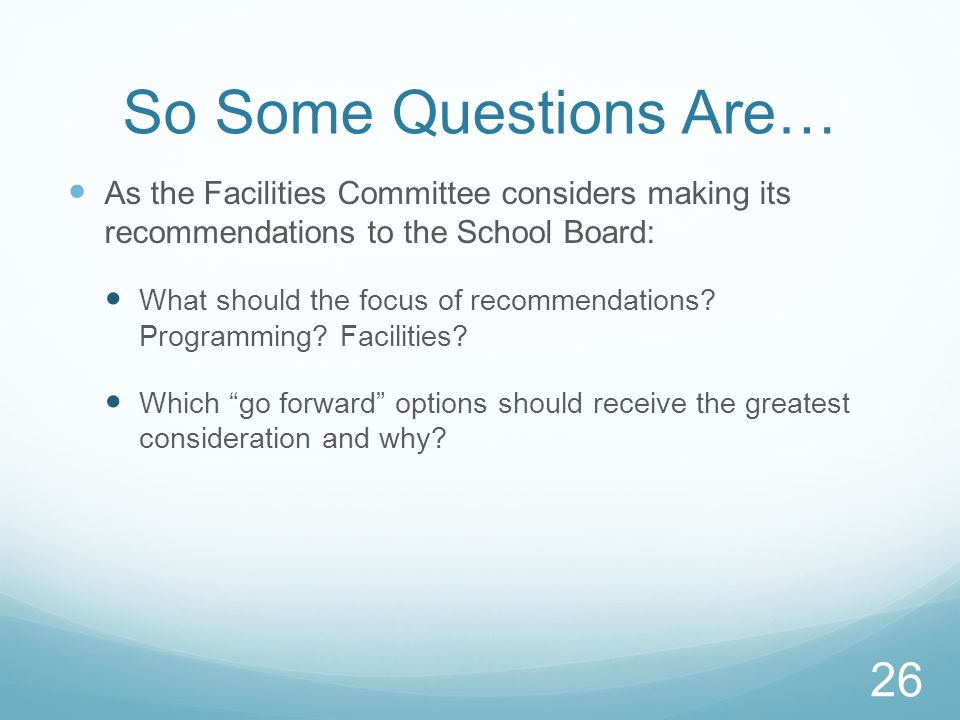 So Some Questions Are… As the Facilities Committee considers making its recommendations to the School Board: What should the focus of recommendations.
