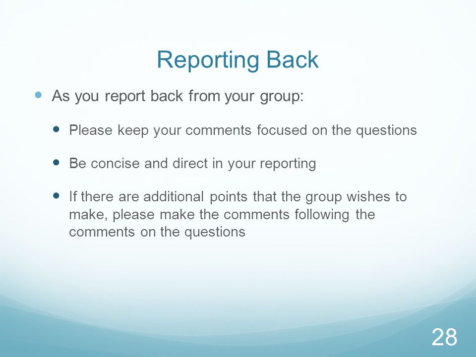 Reporting Back As you report back from your group: Please keep your comments focused on the questions Be concise and direct in your reporting If there are additional points that the group wishes to make, please make the comments following the comments on the questions 28