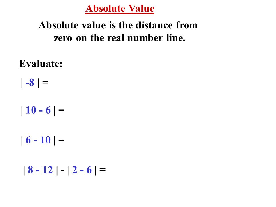 Absolute Value Absolute value is the distance from zero on the real number line. Evaluate: | -8 | = | 10 - 6 | = | 6 - 10 | = | 8 - 12 | - | 2 - 6 | =