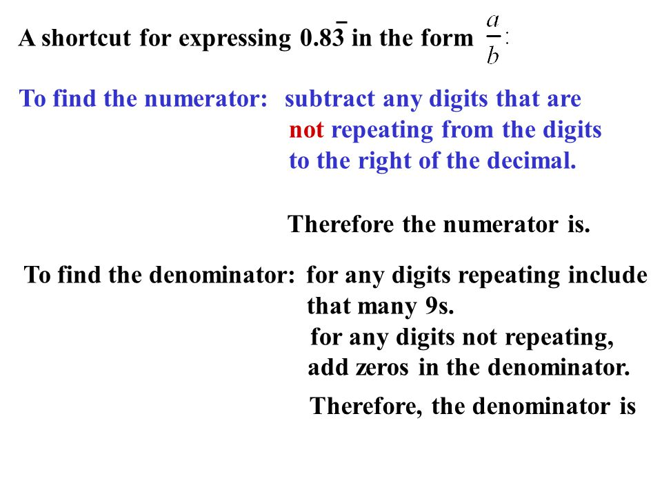 A shortcut for expressing 0.83 in the form To find the numerator: subtract any digits that are not repeating from the digits to the right of the decim