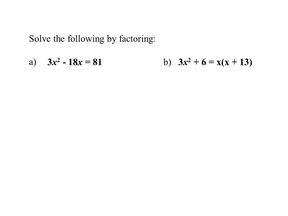 Solve the following by factoring: a) 3x 2 - 18x = 81b)3x 2 + 6 = x(x + 13)