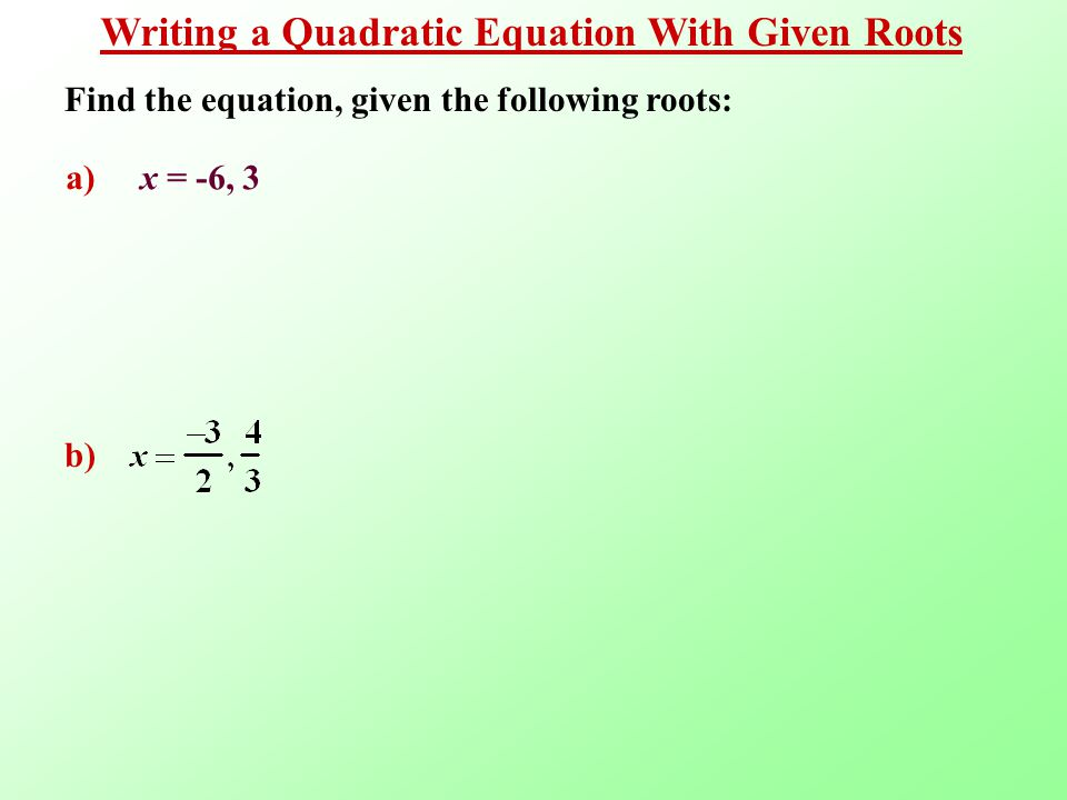 Writing a Quadratic Equation With Given Roots a) x = -6, 3 Find the equation, given the following roots: b)
