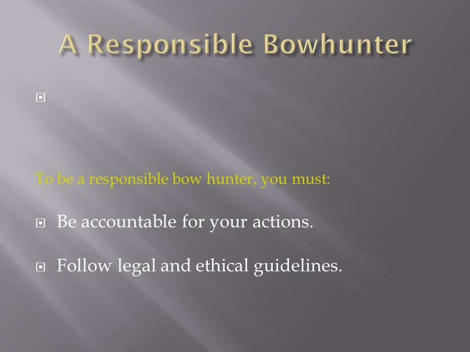  To be a responsible bow hunter, you must:  Be accountable for your actions.  Follow legal and ethical guidelines.