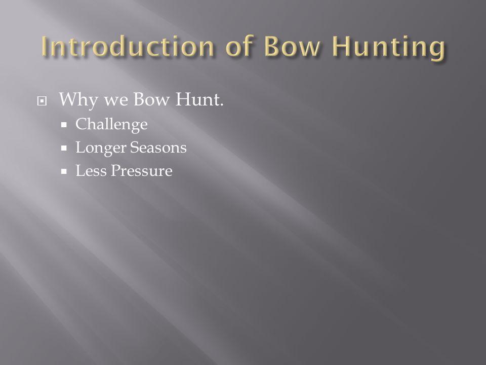  Why we Bow Hunt.  Challenge  Longer Seasons  Less Pressure