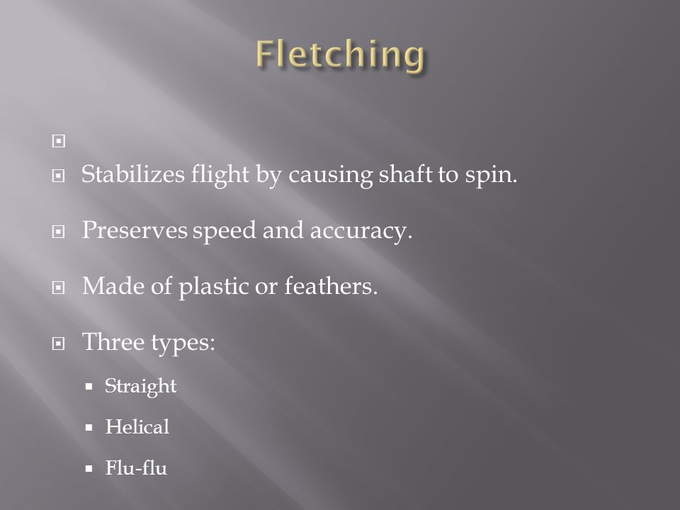   Stabilizes flight by causing shaft to spin.  Preserves speed and accuracy.  Made of plastic or feathers.  Three types:  Straight  Helical  F