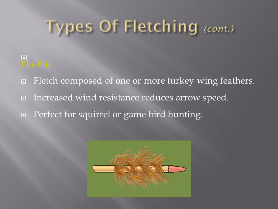  Flu-Flu  Fletch composed of one or more turkey wing feathers.  Increased wind resistance reduces arrow speed.  Perfect for squirrel or game bird