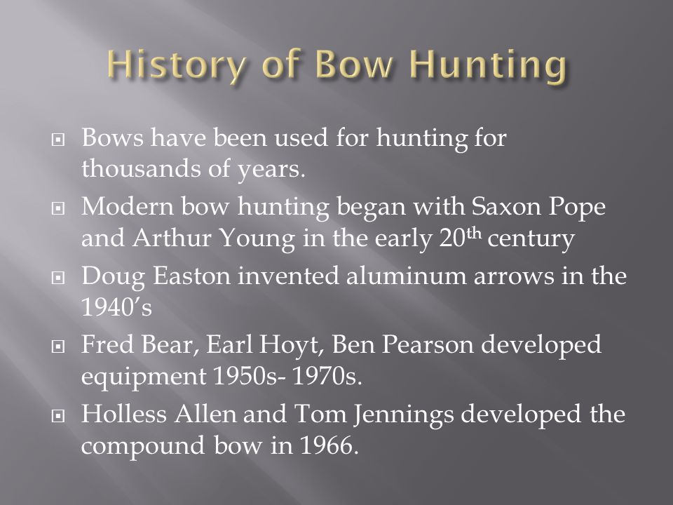  Bows have been used for hunting for thousands of years.  Modern bow hunting began with Saxon Pope and Arthur Young in the early 20 th century  Dou