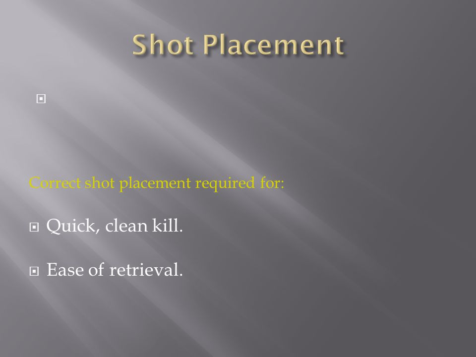  Correct shot placement required for:  Quick, clean kill.  Ease of retrieval.