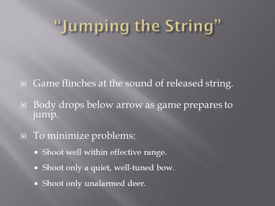  Game flinches at the sound of released string.  Body drops below arrow as game prepares to jump.  To minimize problems:  Shoot well within effect