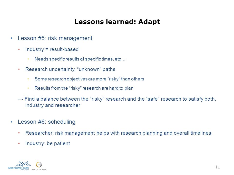 Lessons learned: Adapt Lesson #5: risk management Industry = result-based Needs specific results at specific times, etc… Research uncertainty, unknown paths Some research objectives are more risky than others Results from the risky research are hard to plan → Find a balance between the risky research and the safe research to satisfy both, industry and researcher Lesson #6: scheduling Researcher: risk management helps with research planning and overall timelines Industry: be patient 11