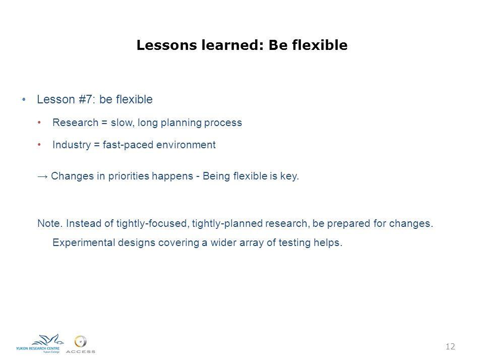Lessons learned: Be flexible Lesson #7: be flexible Research = slow, long planning process Industry = fast-paced environment → Changes in priorities happens - Being flexible is key.