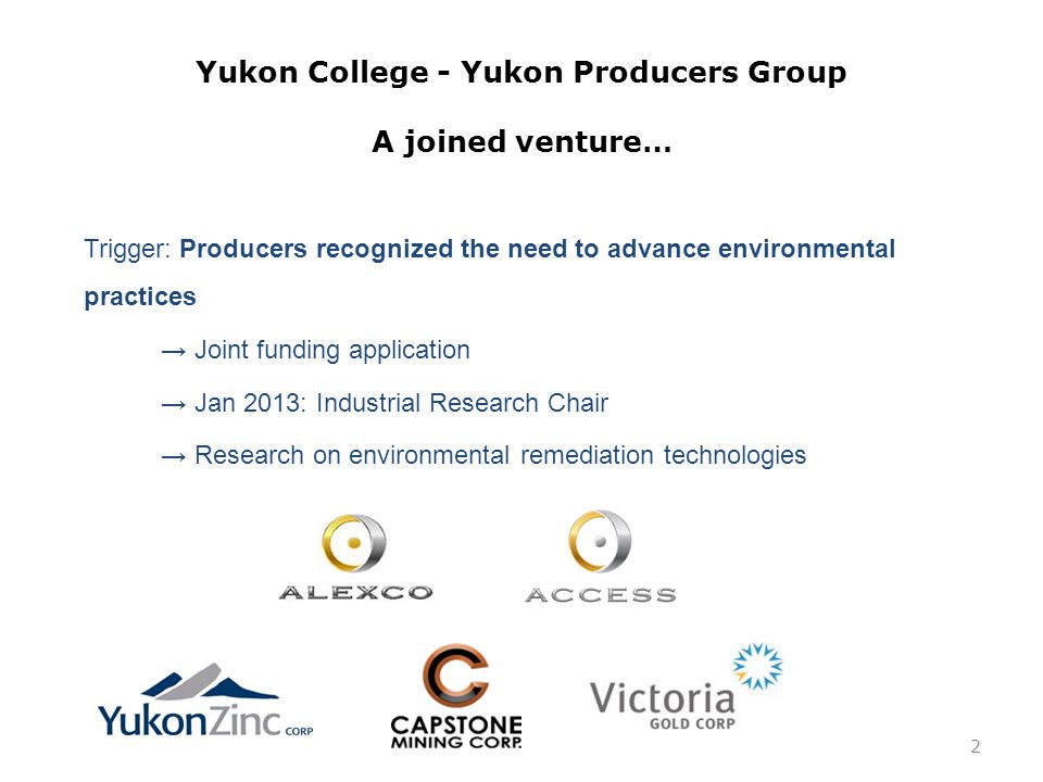 Yukon College - Yukon Producers Group A joined venture… Trigger: Producers recognized the need to advance environmental practices → Joint funding application → Jan 2013: Industrial Research Chair → Research on environmental remediation technologies 2
