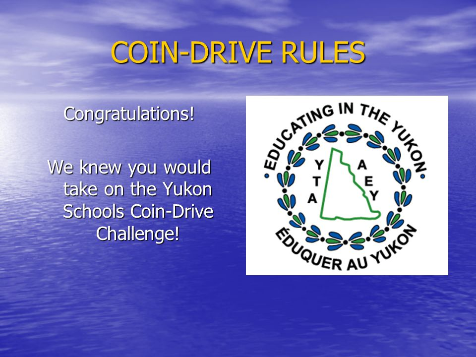 COIN-DRIVE RULES Finally, report your School's FS to Denise Schneider at the Yukon Teachers' Association via email at admin@yta.yk.ca using the Yukon Schools Coin-Drive Result Form available on the YTA website at www.yta.yk.ca admin@yta.yk.cawww.yta.yk.caadmin@yta.yk.cawww.yta.yk.ca