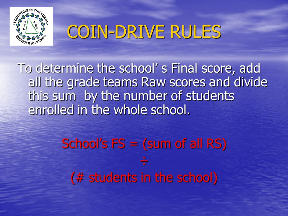 COIN-DRIVE RULES To determine the school' s Final score, add all the grade teams Raw scores and divide this sum by the number of students enrolled in the whole school.