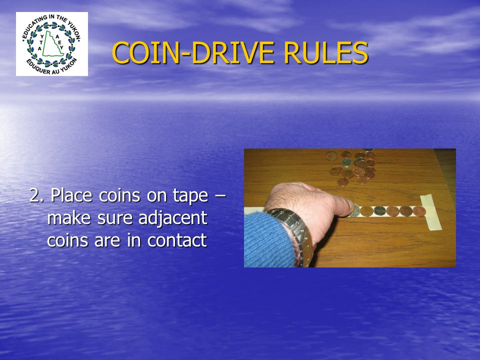 COIN-DRIVE RULES 2. Place coins on tape – make sure adjacent coins are in contact