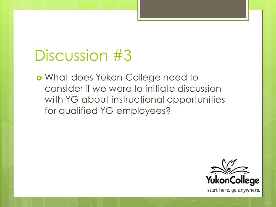 Discussion #3  What does Yukon College need to consider if we were to initiate discussion with YG about instructional opportunities for qualified YG employees