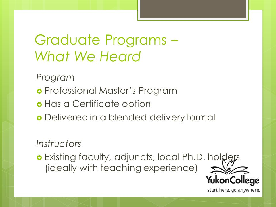 Graduate Programs – What We Heard Program  Professional Master's Program  Has a Certificate option  Delivered in a blended delivery format Instructors  Existing faculty, adjuncts, local Ph.D.