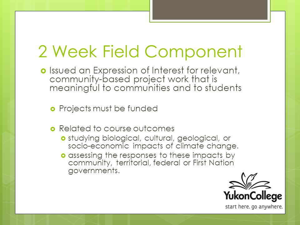 2 Week Field Component  Issued an Expression of Interest for relevant, community-based project work that is meaningful to communities and to students  Projects must be funded  Related to course outcomes  studying biological, cultural, geological, or socio-economic impacts of climate change.