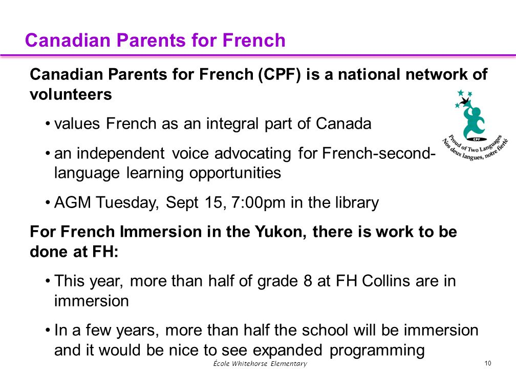 10 École Whitehorse Elementary Canadian Parents for French Canadian Parents for French (CPF) is a national network of volunteers values French as an i