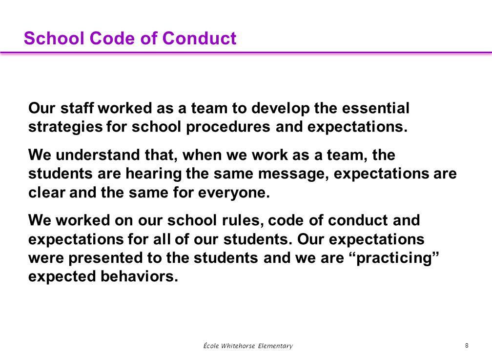 8 École Whitehorse Elementary School Code of Conduct Our staff worked as a team to develop the essential strategies for school procedures and expectat