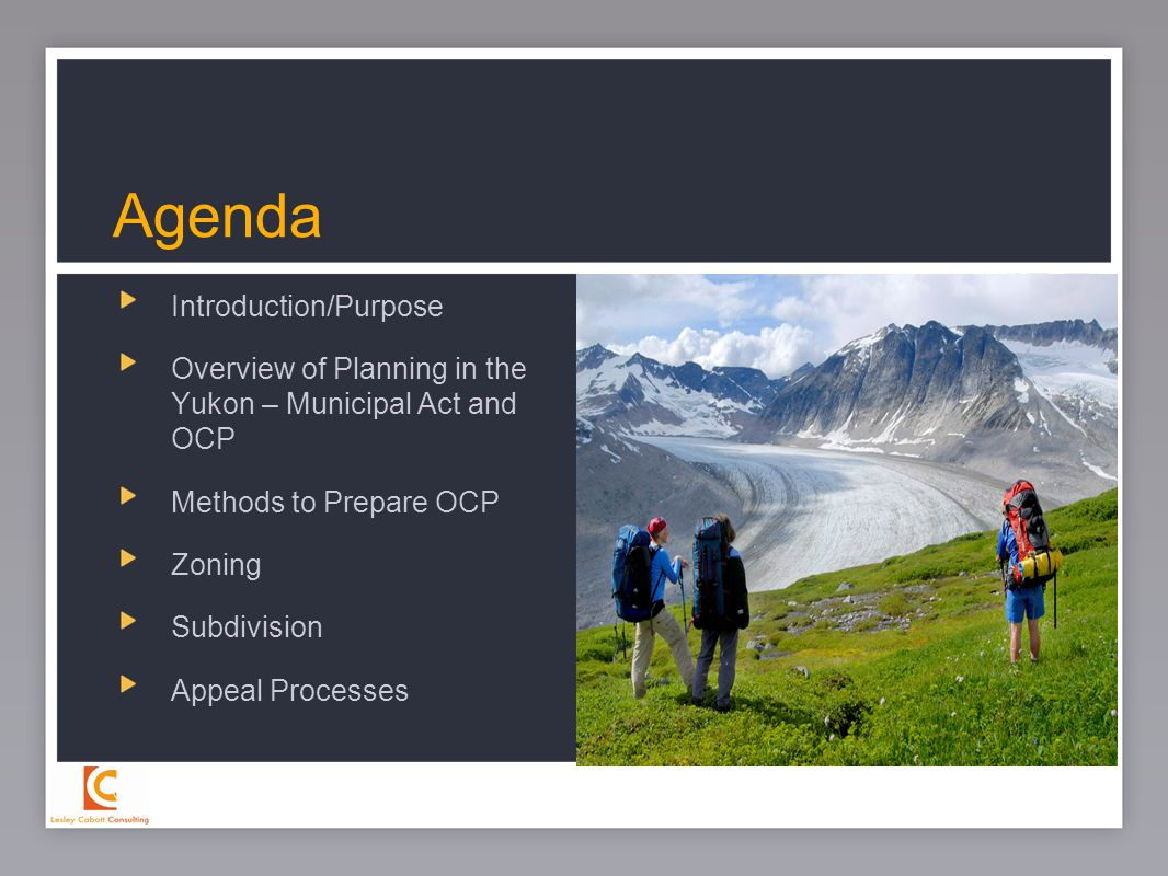 2 Introduction/Purpose Overview of Planning in the Yukon – Municipal Act and OCP Methods to Prepare OCP Zoning Subdivision Appeal Processes Agenda