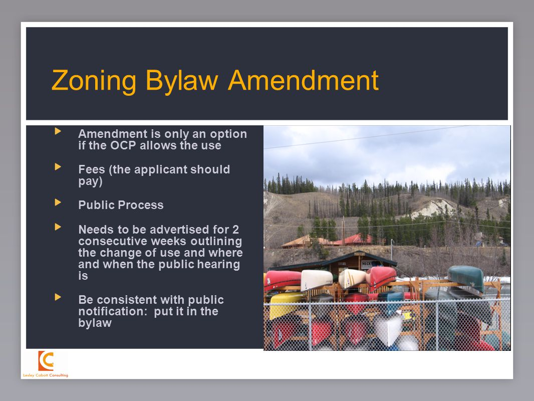 23 Amendment is only an option if the OCP allows the use Fees (the applicant should pay) Public Process Needs to be advertised for 2 consecutive weeks outlining the change of use and where and when the public hearing is Be consistent with public notification: put it in the bylaw Zoning Bylaw Amendment