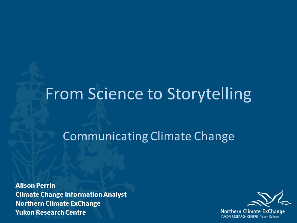 From Science to Storytelling Communicating Climate Change Alison Perrin Climate Change Information Analyst Northern Climate ExChange Yukon Research Centre