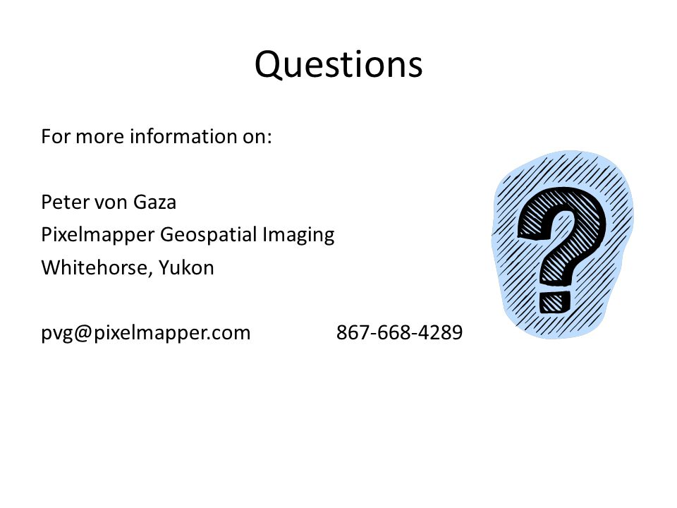 Questions For more information on: Peter von Gaza Pixelmapper Geospatial Imaging Whitehorse, Yukon pvg@pixelmapper.com 867-668-4289