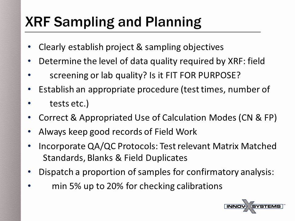 Clearly establish project & sampling objectives Determine the level of data quality required by XRF: field screening or lab quality? Is it FIT FOR PUR