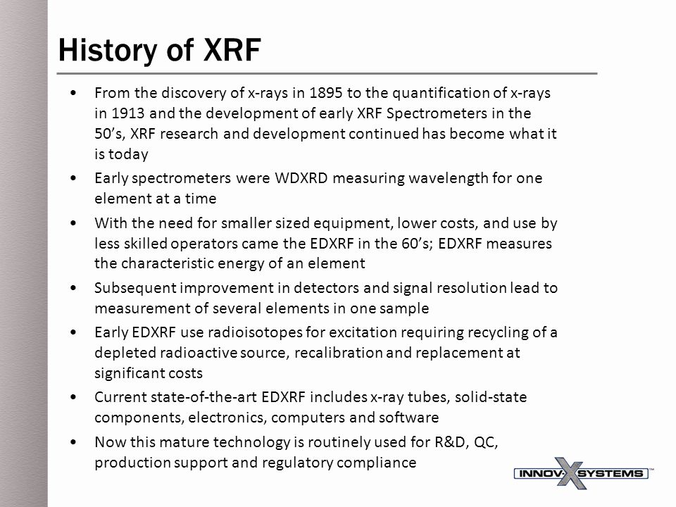 History of XRF From the discovery of x-rays in 1895 to the quantification of x-rays in 1913 and the development of early XRF Spectrometers in the 50's