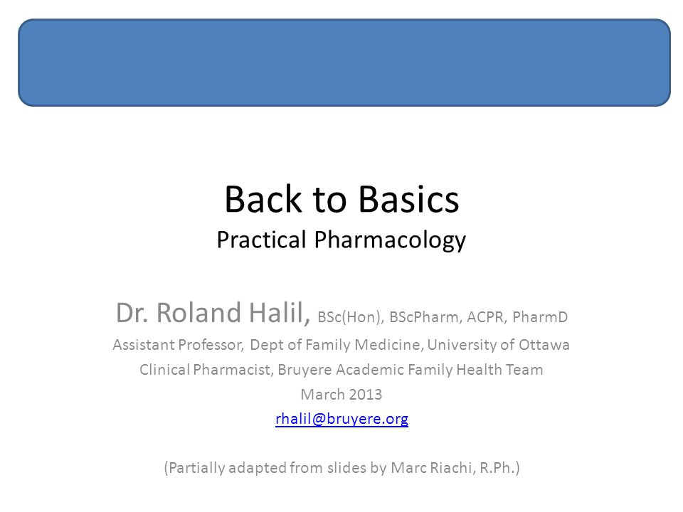 Back to Basics Practical Pharmacology Dr. Roland Halil, BSc(Hon), BScPharm, ACPR, PharmD Assistant Professor, Dept of Family Medicine, University of O
