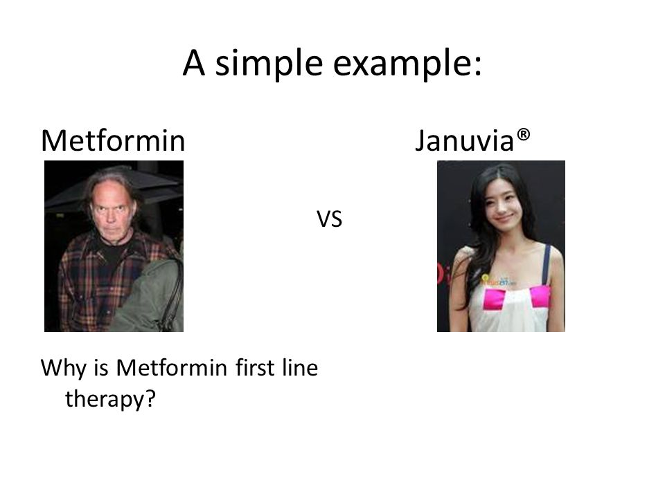 A simple example: Metformin VS Why is Metformin first line therapy? Januvia®