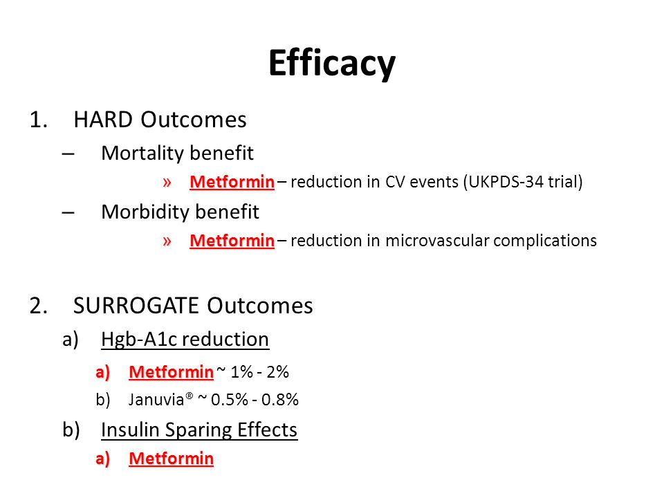 Efficacy 1.HARD Outcomes – Mortality benefit » Metformin » Metformin – reduction in CV events (UKPDS-34 trial) – Morbidity benefit » Metformin » Metformin – reduction in microvascular complications 2.SURROGATE Outcomes a)Hgb-A1c reduction a)Metformin a)Metformin ~ 1% - 2% b)Januvia® ~ 0.5% - 0.8% b)Insulin Sparing Effects a)Metformin