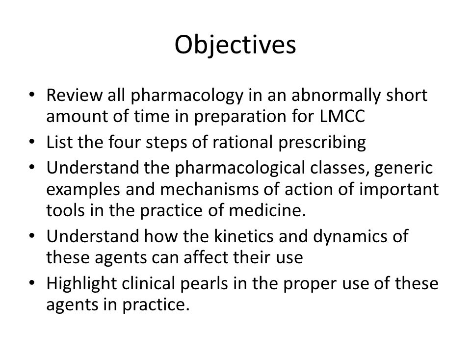 Objectives Review all pharmacology in an abnormally short amount of time in preparation for LMCC List the four steps of rational prescribing Understand the pharmacological classes, generic examples and mechanisms of action of important tools in the practice of medicine.