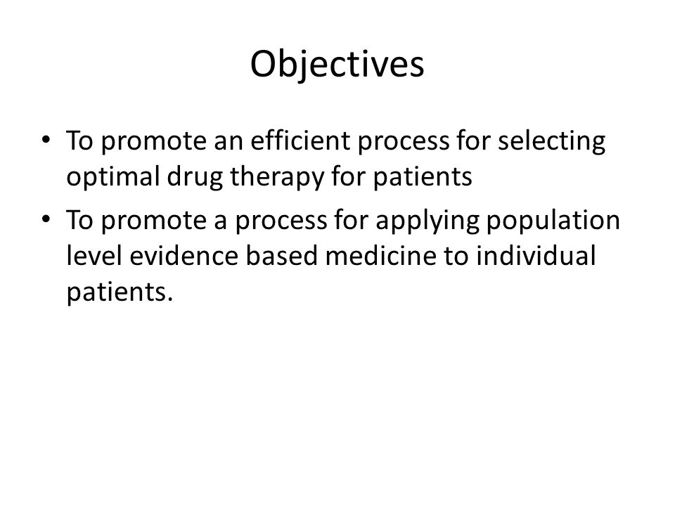 Objectives To promote an efficient process for selecting optimal drug therapy for patients To promote a process for applying population level evidence based medicine to individual patients.