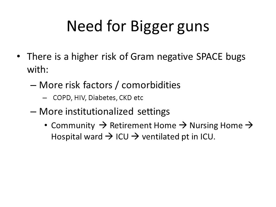 Need for Bigger guns There is a higher risk of Gram negative SPACE bugs with: – More risk factors / comorbidities – COPD, HIV, Diabetes, CKD etc – More institutionalized settings Community  Retirement Home  Nursing Home  Hospital ward  ICU  ventilated pt in ICU.