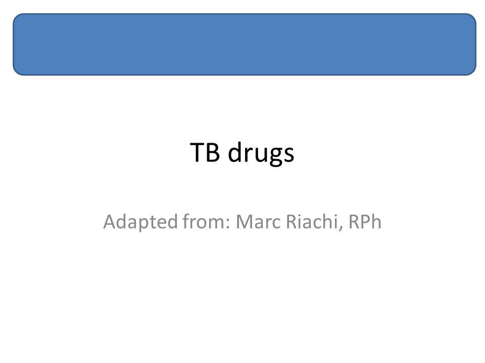 TB drugs Adapted from: Marc Riachi, RPh