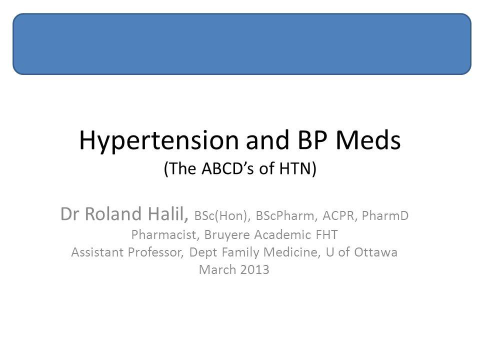 Hypertension and BP Meds (The ABCD's of HTN) Dr Roland Halil, BSc(Hon), BScPharm, ACPR, PharmD Pharmacist, Bruyere Academic FHT Assistant Professor, Dept Family Medicine, U of Ottawa March 2013
