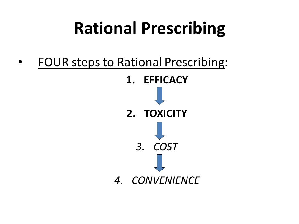 Rational Prescribing FOUR steps to Rational Prescribing: 1.EFFICACY 2.TOXICITY 3.COST 4.CONVENIENCE