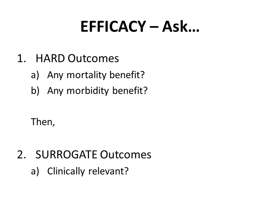 EFFICACY – Ask… 1.HARD Outcomes a)Any mortality benefit? b)Any morbidity benefit? Then, 2.SURROGATE Outcomes a)Clinically relevant?