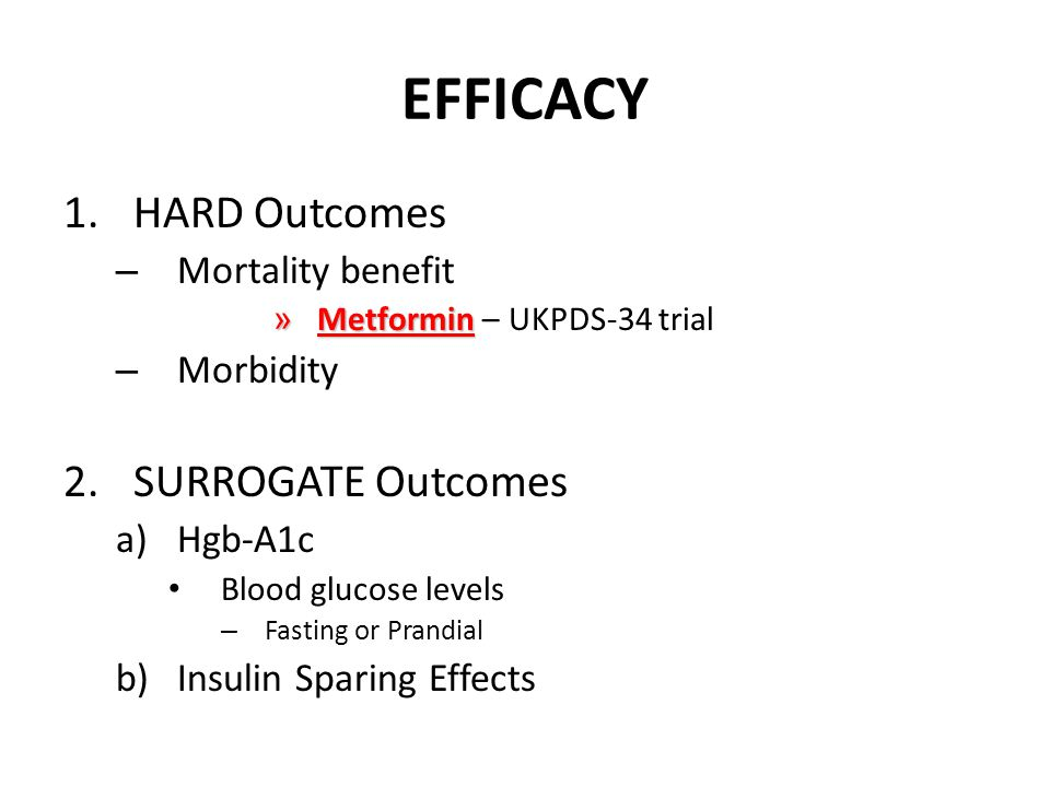 EFFICACY 1.HARD Outcomes – Mortality benefit » Metformin » Metformin – UKPDS-34 trial – Morbidity 2.SURROGATE Outcomes a)Hgb-A1c Blood glucose levels