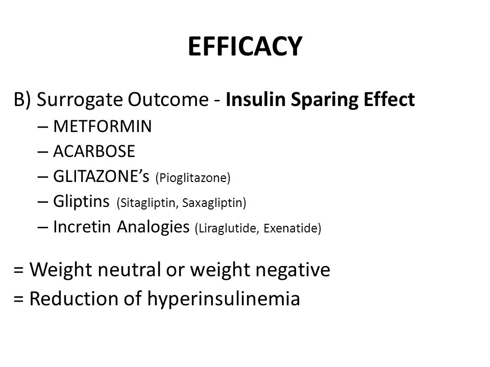 EFFICACY B) Surrogate Outcome - Insulin Sparing Effect – METFORMIN – ACARBOSE – GLITAZONE's (Pioglitazone) – Gliptins (Sitagliptin, Saxagliptin) – Incretin Analogies (Liraglutide, Exenatide) = Weight neutral or weight negative = Reduction of hyperinsulinemia