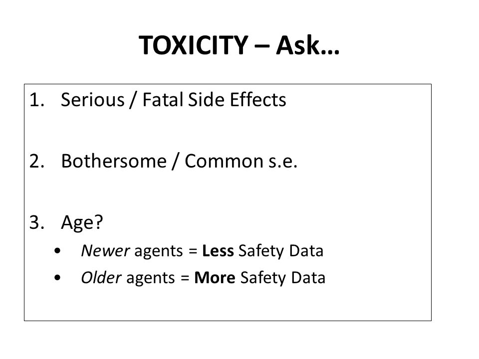 TOXICITY – Ask… 1.Serious / Fatal Side Effects 2.Bothersome / Common s.e.