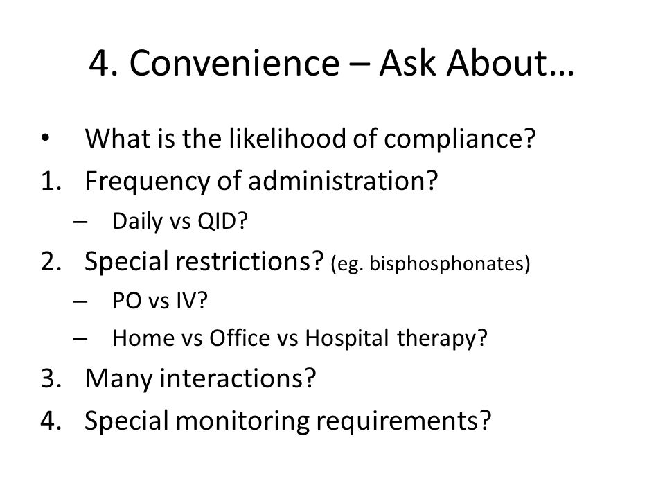 4. Convenience – Ask About… What is the likelihood of compliance? 1.Frequency of administration? – Daily vs QID? 2.Special restrictions? (eg. bisphosp