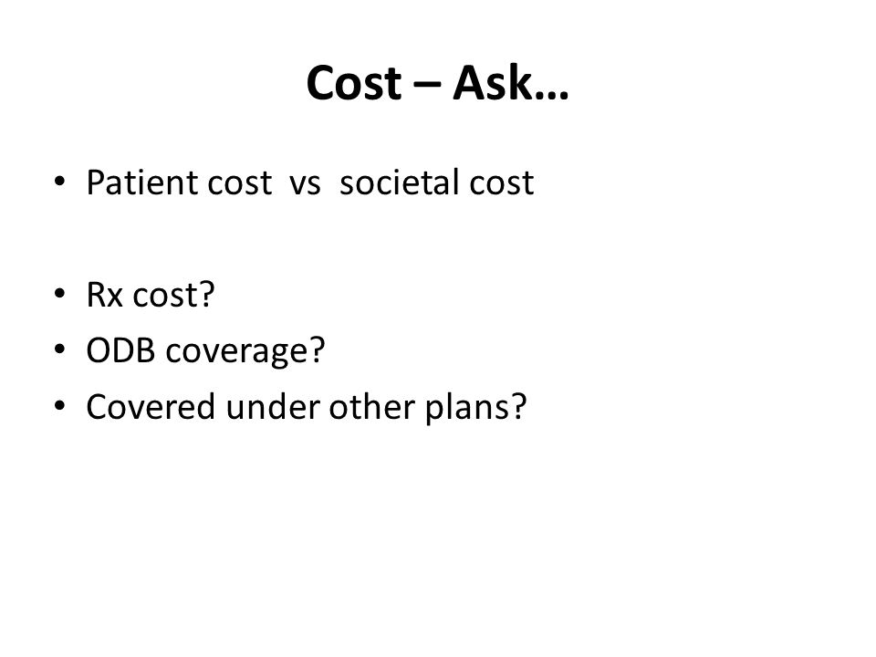 Cost – Ask… Patient cost vs societal cost Rx cost? ODB coverage? Covered under other plans?