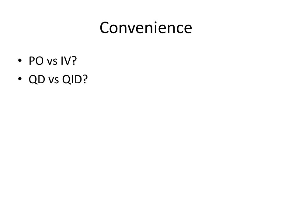 Convenience PO vs IV? QD vs QID?