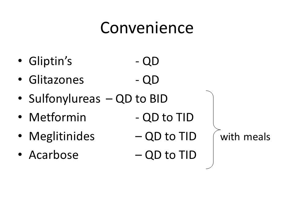 Convenience Gliptin's - QD Glitazones - QD Sulfonylureas– QD to BID Metformin - QD to TID Meglitinides – QD to TID with meals Acarbose – QD to TID