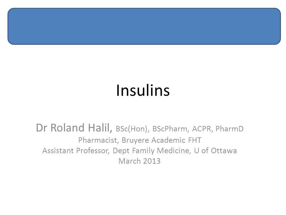 Insulins Dr Roland Halil, BSc(Hon), BScPharm, ACPR, PharmD Pharmacist, Bruyere Academic FHT Assistant Professor, Dept Family Medicine, U of Ottawa Mar