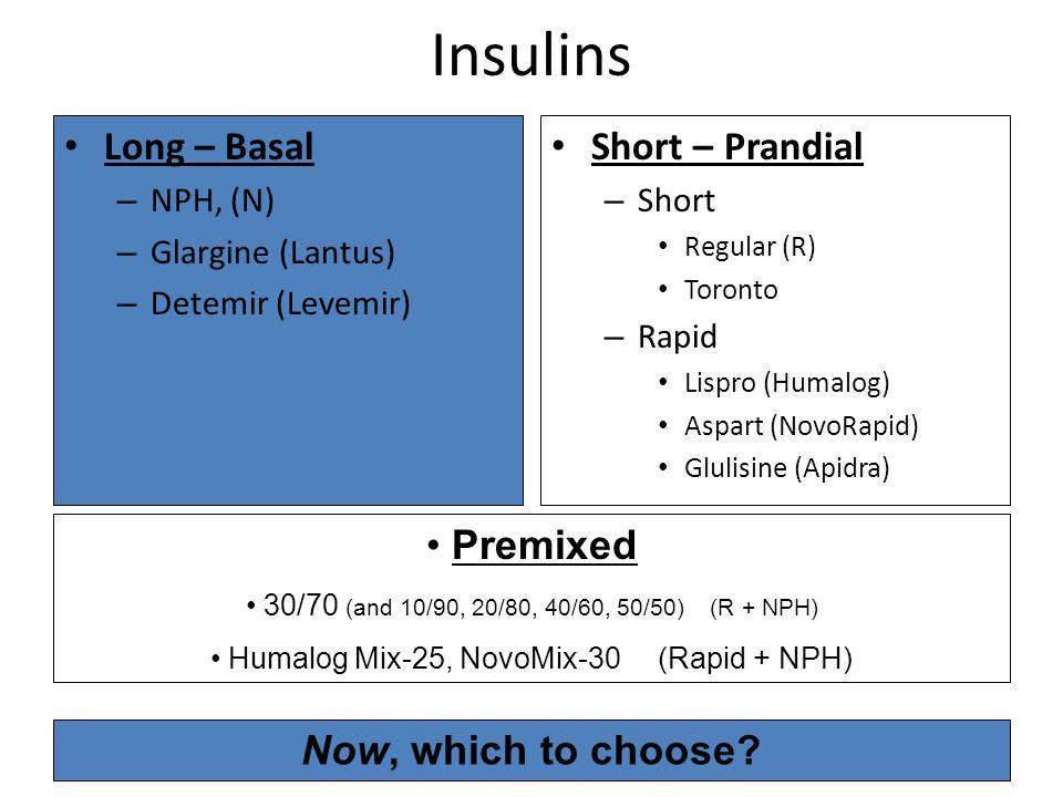 Insulins Long – Basal – NPH, (N) – Glargine (Lantus) – Detemir (Levemir) Short – Prandial – Short Regular (R) Toronto – Rapid Lispro (Humalog) Aspart